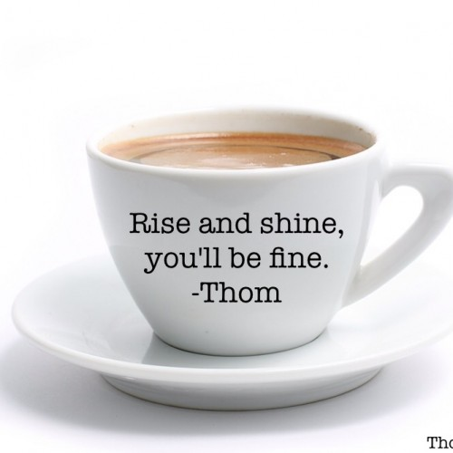 "Motivational Monday – ""Rise and shine, you'll be fine."""