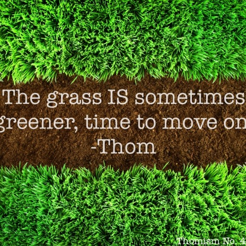 "Motivational Monday – ""The grass IS sometimes greener, time to move on."""