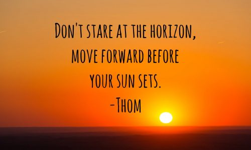 """""""Don't stare at the horizon, move forward before your sun sets"""""""