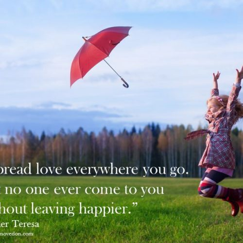 """""""Spread love everywhere you go.  Let no one ever come to you without leaving happier."""" Mother Teresa"""