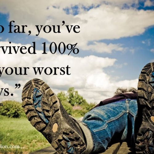 """So far, you've survived 100% of your worst days."""