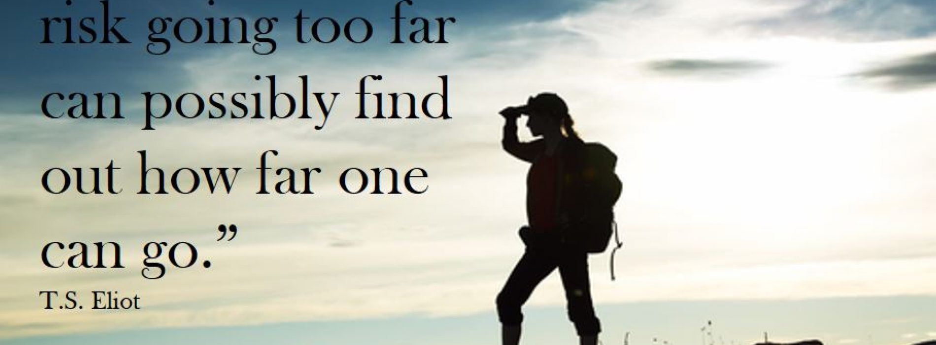 """Only those who risk going too far can possibly find out how far one can go."""
