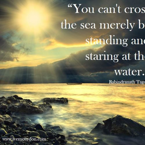 """You can't cross the sea merely by standing and staring at the water."""