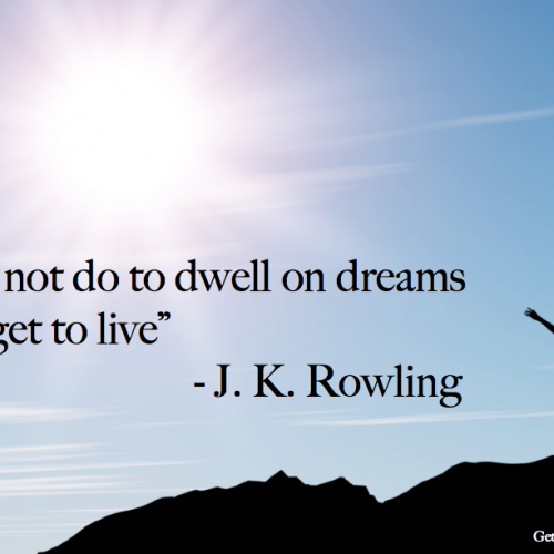 """It does not do to dwell on dreams and forget to live"""