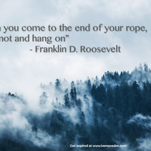 """When you come to the end of your rope, tie a knot and hang on"""