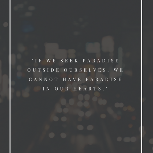"""If we seek paradise outside ourselves, we cannot have paradise in our hearts."""